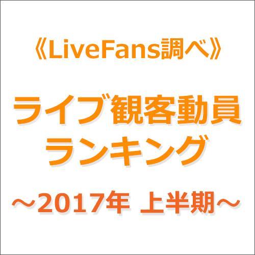 ≪LiveFans調べ≫2017年上半期ライブ観客動員ランキング!