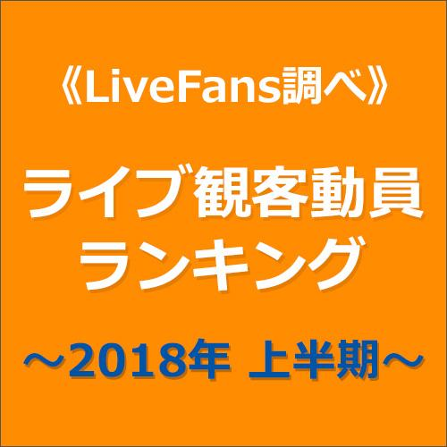 ≪LiveFans調べ≫2018年上半期ライブ観客動員ランキング!(LiveFansまとめ)