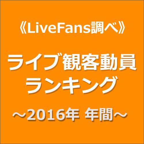 ≪LiveFans調べ≫2016年 年間ライブ観客動員ランキング!
