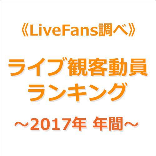 ≪LiveFans調べ≫2017年 年間ライブ観客動員ランキング!