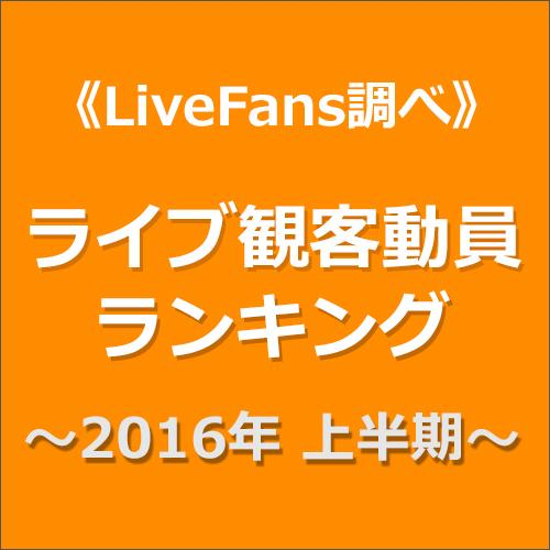 ≪LiveFans調べ≫2016年上半期ライブ観客動員ランキング!